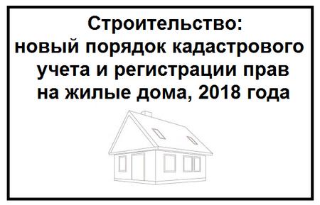 Строительство новый порядок кадастрового учета и регистрации прав на жилые дома, 2018 года
